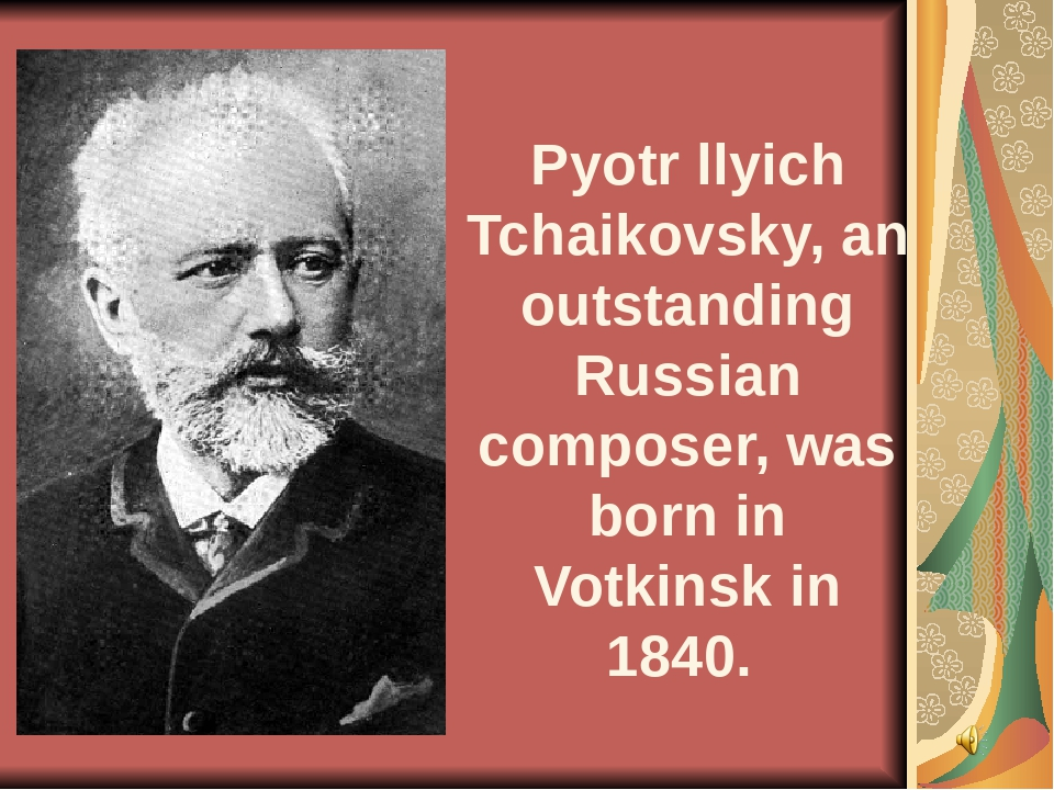 Pyotr llyich Tchaikovsky, an outstanding Russian composer, was born in Votki...