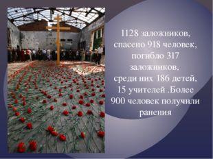 1128 заложников, спасено 918 человек, погибло 317 заложников, среди них 186 д