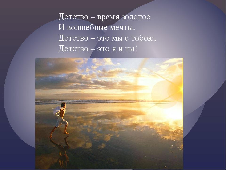 Детство – время золотое И волшебные мечты. Детство – это мы с тобою, Детство...