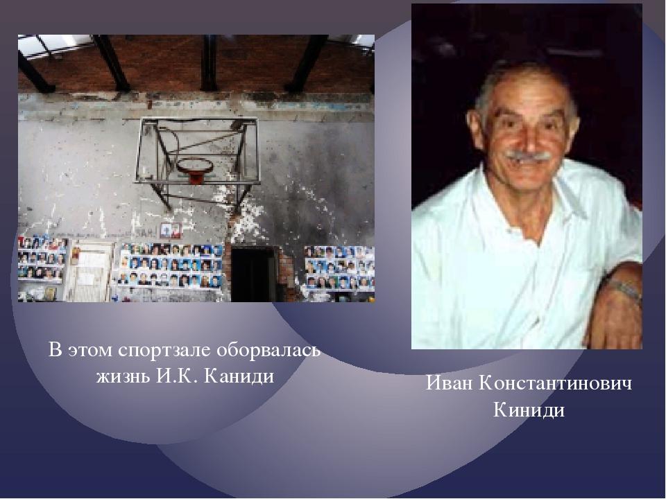 Иван Константинович Киниди В этом спортзале оборвалась жизнь И.К. Каниди