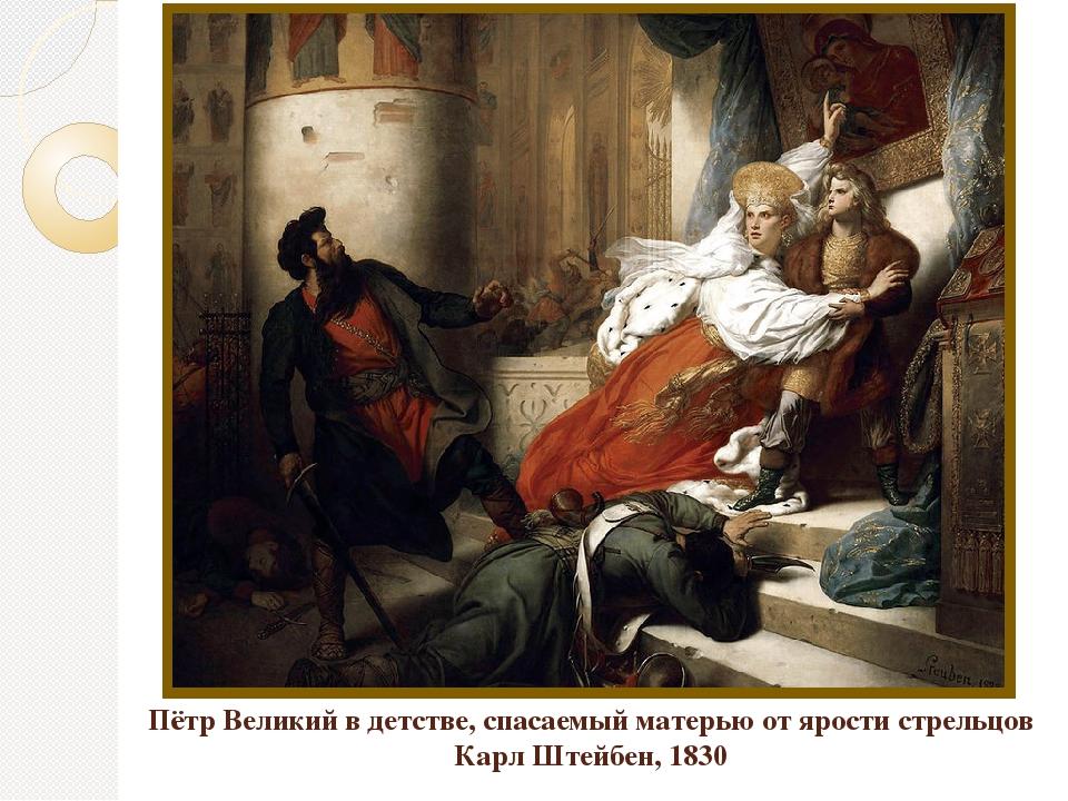 Пётр Великий в детстве, спасаемый матерью от ярости стрельцов Карл Штейбен, 1...