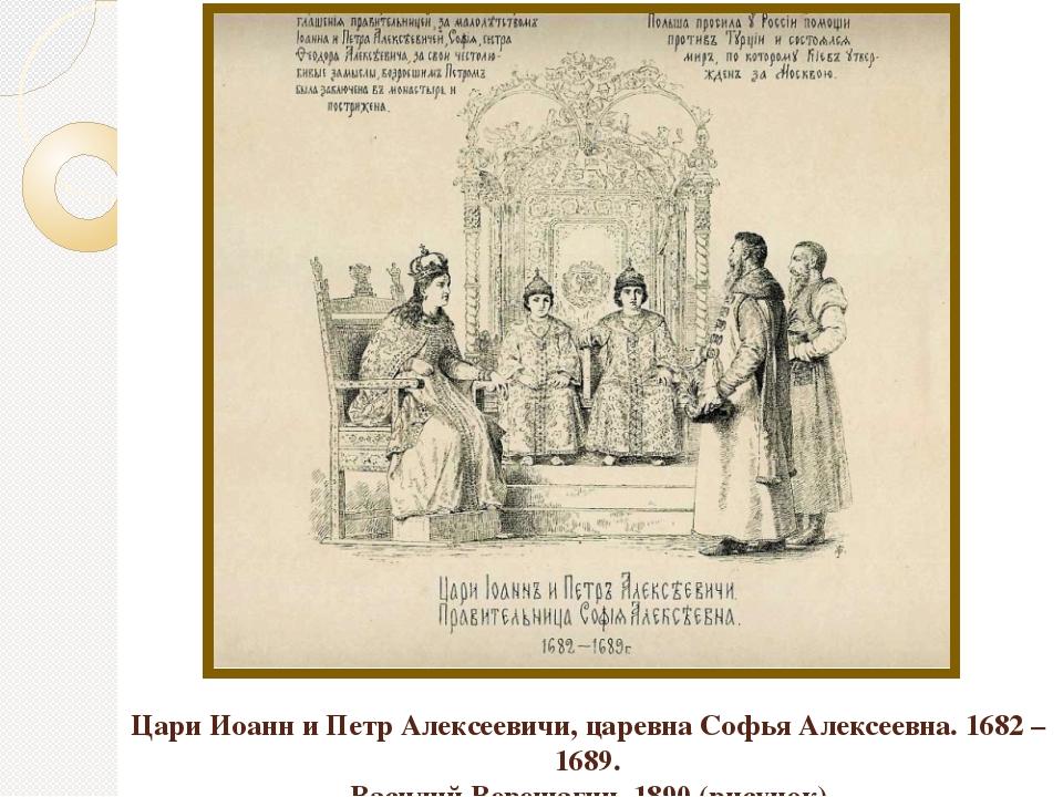 Цари Иоанн и Петр Алексеевичи, царевна Софья Алексеевна. 1682 – 1689. Василий...
