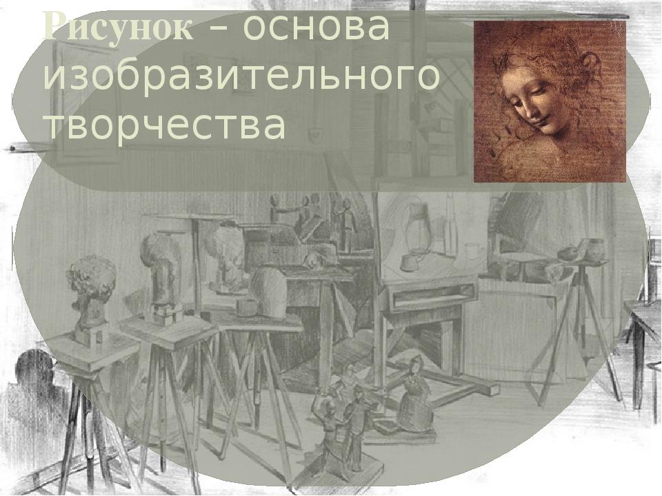 Рисунок – основа изобразительного творчества