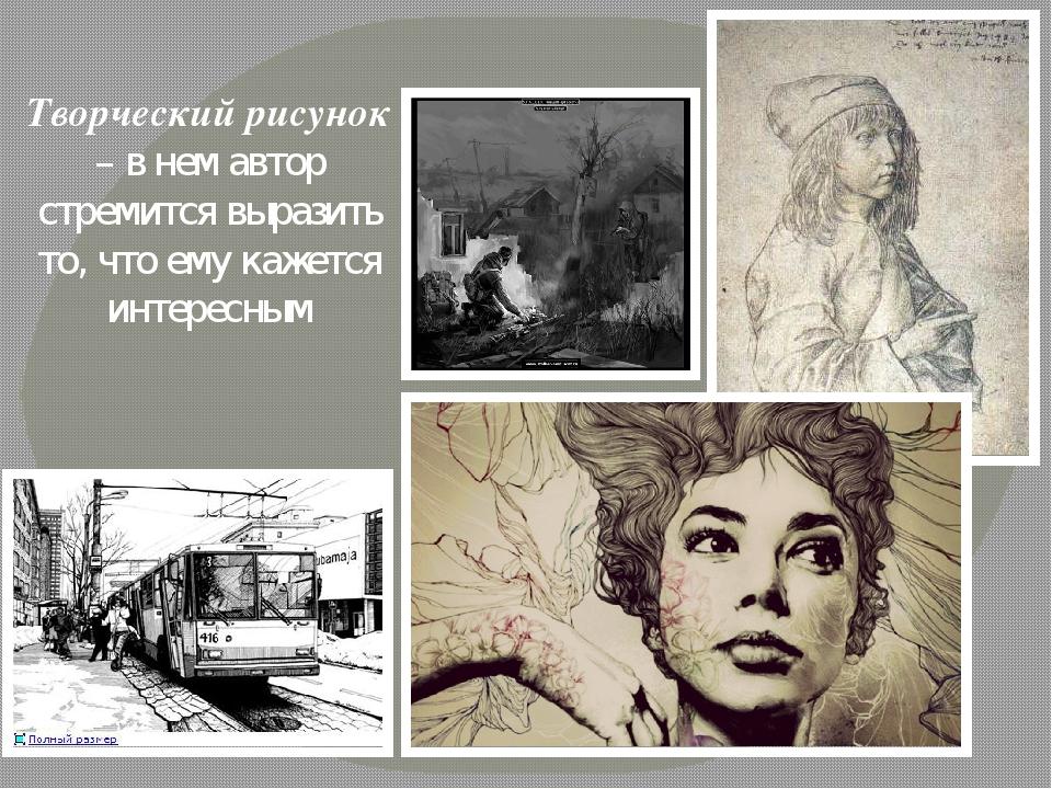 Творческий рисунок – в нем автор стремится выразить то, что ему кажется интер...