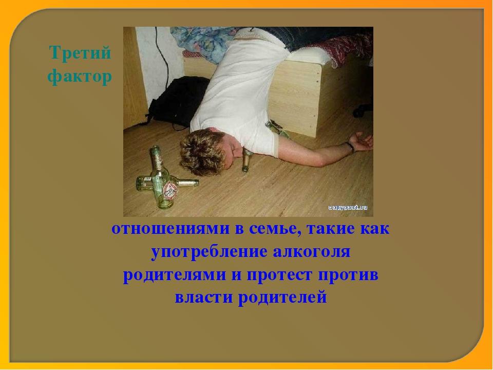 Третий фактор Факторы, связанные с отношениями в семье, такие как употреблени...