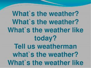 What`s the weather? What`s the weather? What`s the weather like today? Tell u