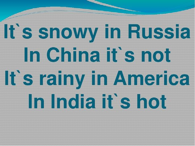 It`s snowy in Russia In China it`s not It`s rainy in America In India it`s hot