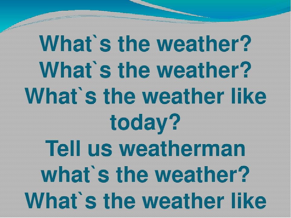 What`s the weather? What`s the weather? What`s the weather like today? Tell u...