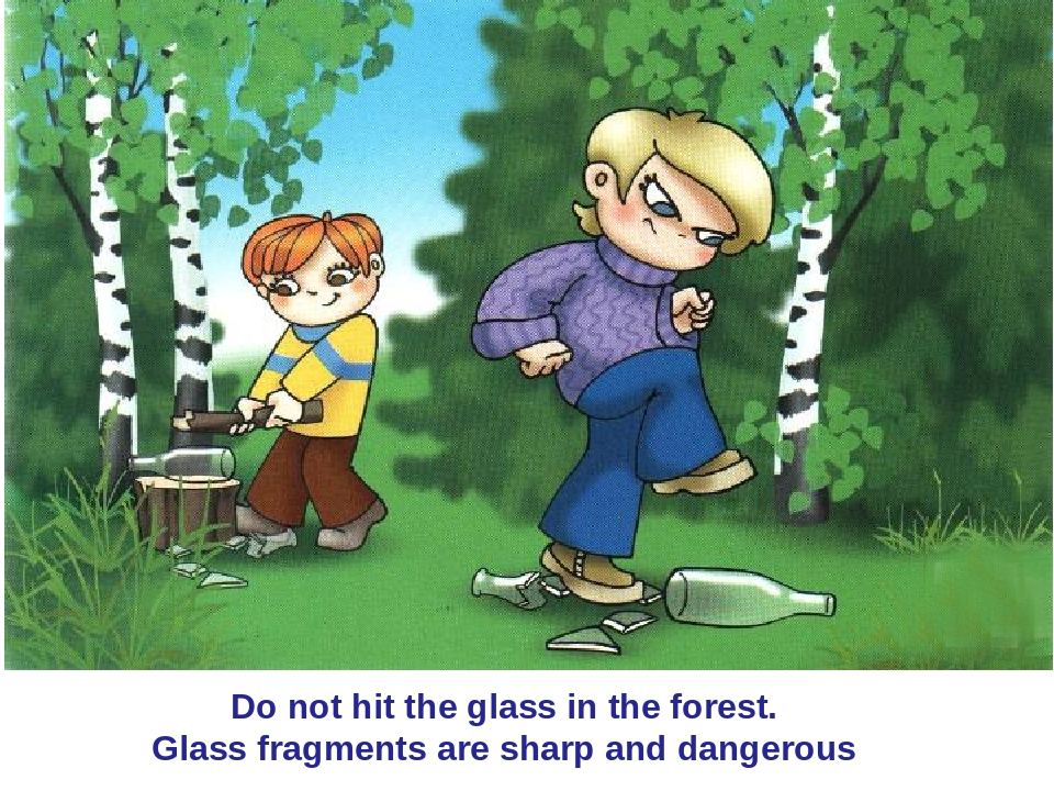 Do not hit the glass in the forest. Glass fragments are sharp and dangerous
