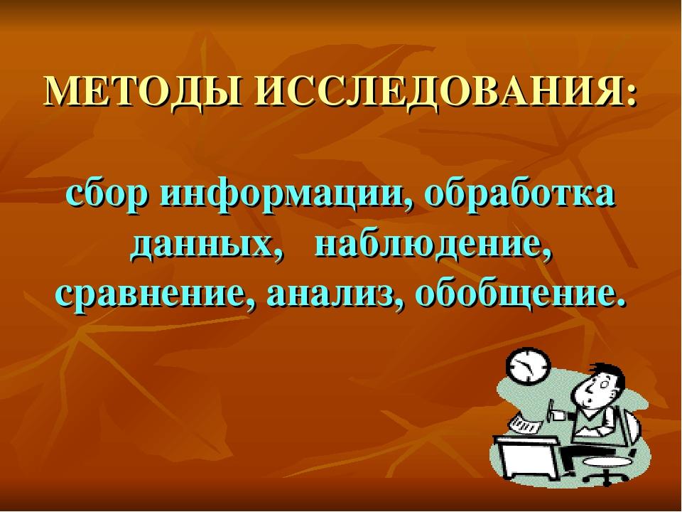 МЕТОДЫ ИССЛЕДОВАНИЯ: сбор информации, обработка данных, наблюдение, сравнени...