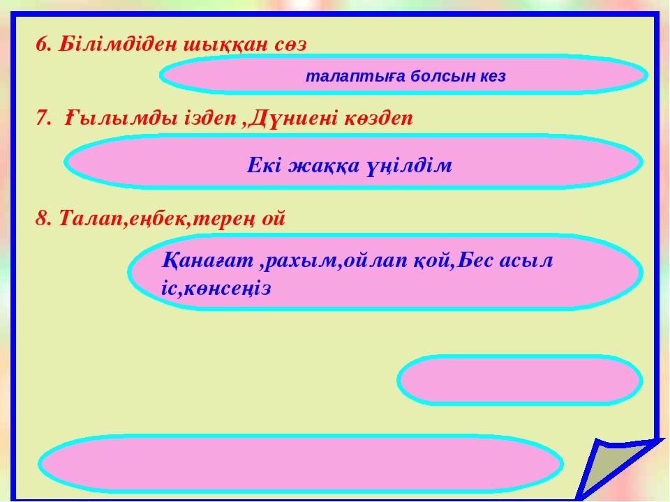6. Етістіктің райларын ата 6. Білімдіден шыққан сөз 7. Ғылымды іздеп ,Дүниені...