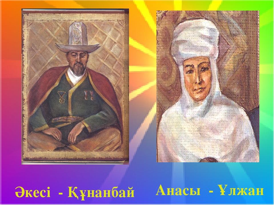 Әкесі - Құнанбай Анасы - Ұлжан