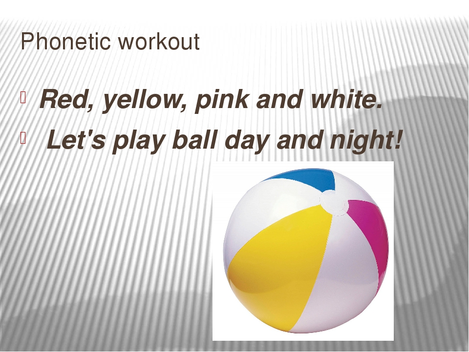 Phonetic workout Red, yellow, pink and white. Let's play ball day and night!
