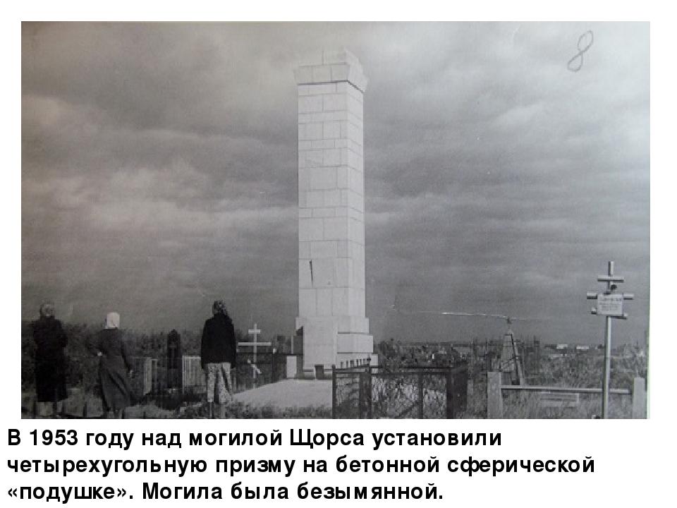 В 1953 году над могилой Щорса установили четырехугольную призму на бетонной...
