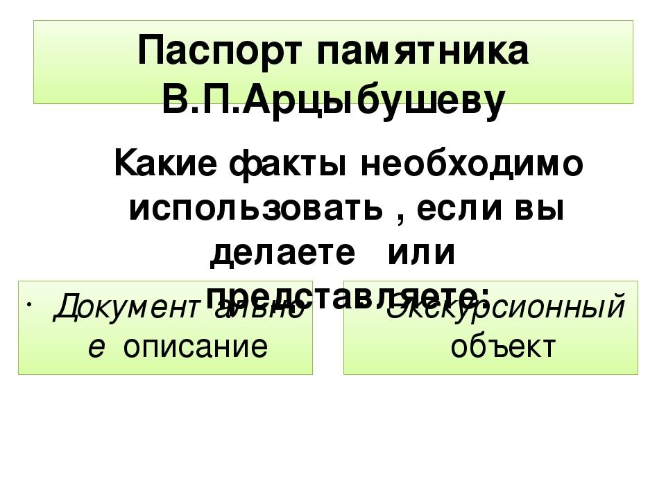 Паспорт памятника В.П.Арцыбушеву Документальное описание Экскурсионный объект...