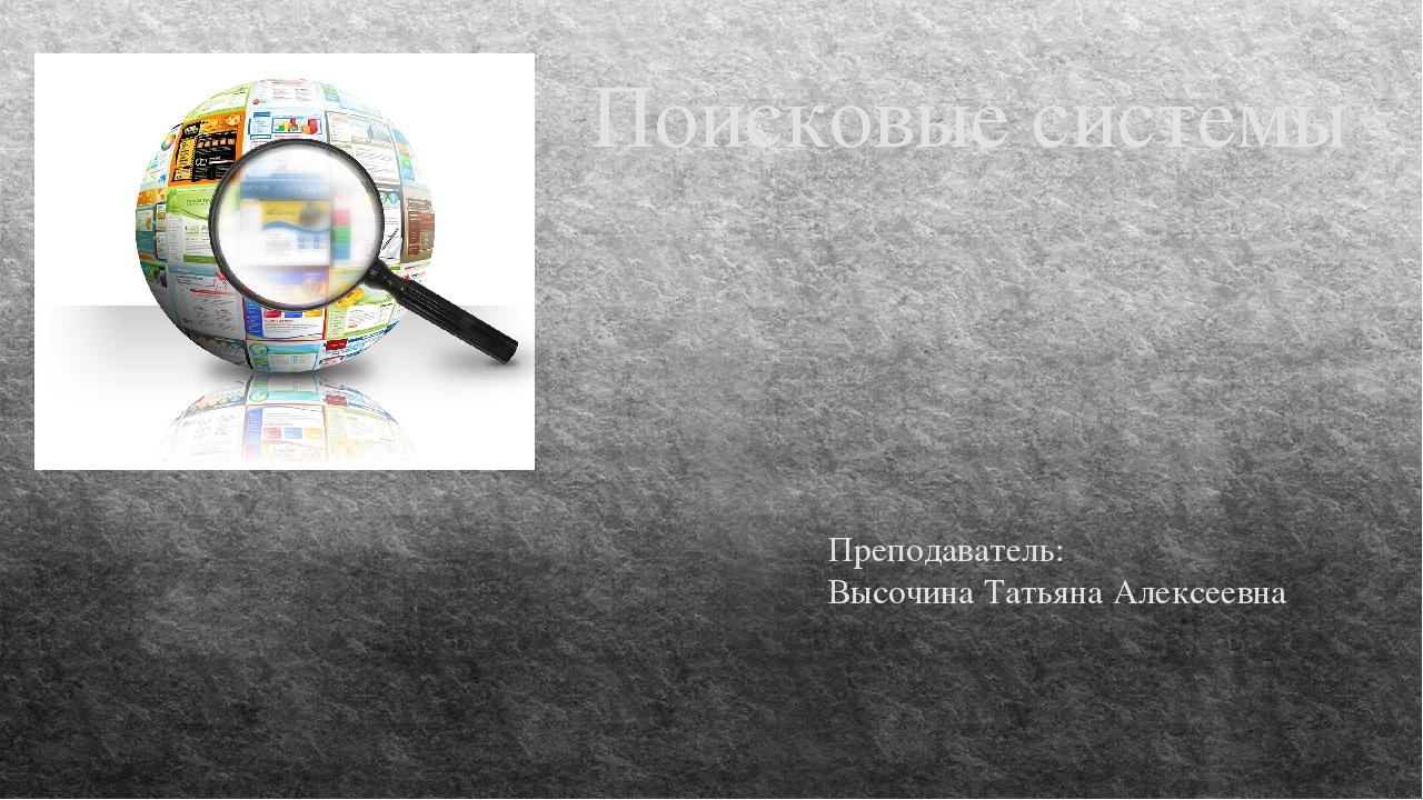 Поисковые системы Преподаватель: Высочина Татьяна Алексеевна
