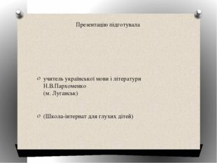 Презентацію підготувала учитель української мови і літератури Н.В.Пархоменко
