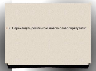 """2. Перекладіть російською мовою слово """"врятувати""""."""