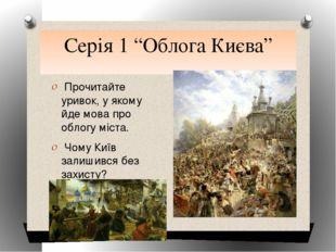 """Серія 1 """"Облога Києва"""" Прочитайте уривок, у якому йде мова про облогу міста."""