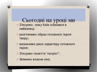 Сьогодні на уроці ми З'ясуємо, чому Київ опинився в небезпеці; розглянемо об