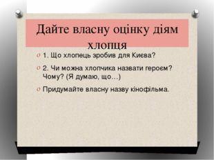 Дайте власну оцінку діям хлопця 1. Що хлопець зробив для Києва? 2. Чи можна х