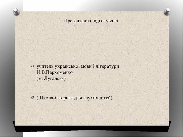 Презентацію підготувала учитель української мови і літератури Н.В.Пархоменко...