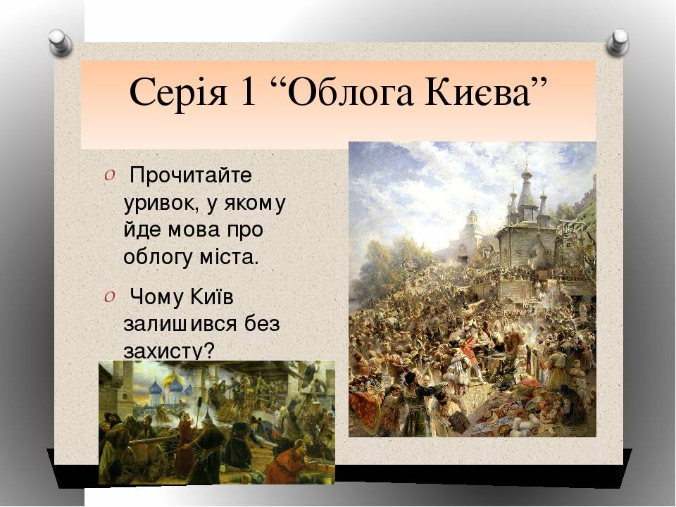 """Серія 1 """"Облога Києва"""" Прочитайте уривок, у якому йде мова про облогу міста...."""