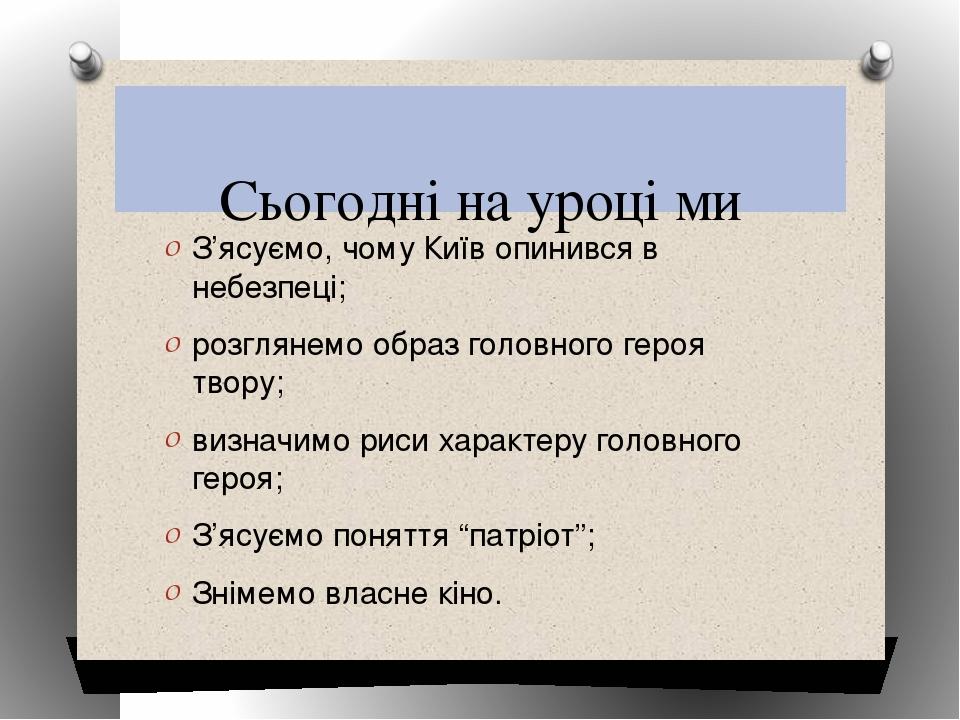 Сьогодні на уроці ми З'ясуємо, чому Київ опинився в небезпеці; розглянемо об...