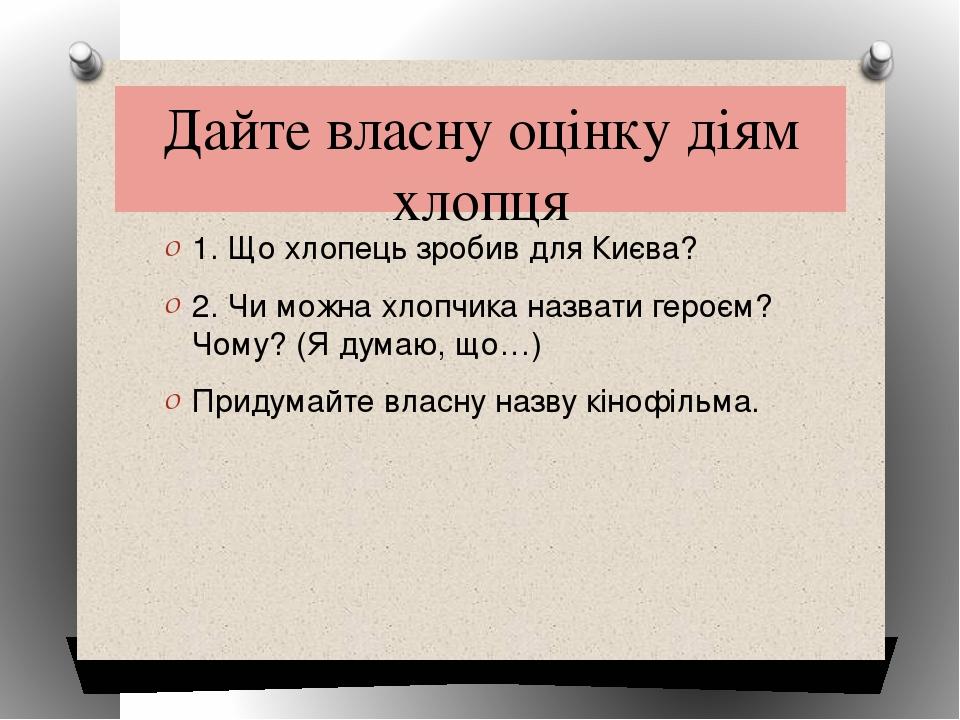 Дайте власну оцінку діям хлопця 1. Що хлопець зробив для Києва? 2. Чи можна х...