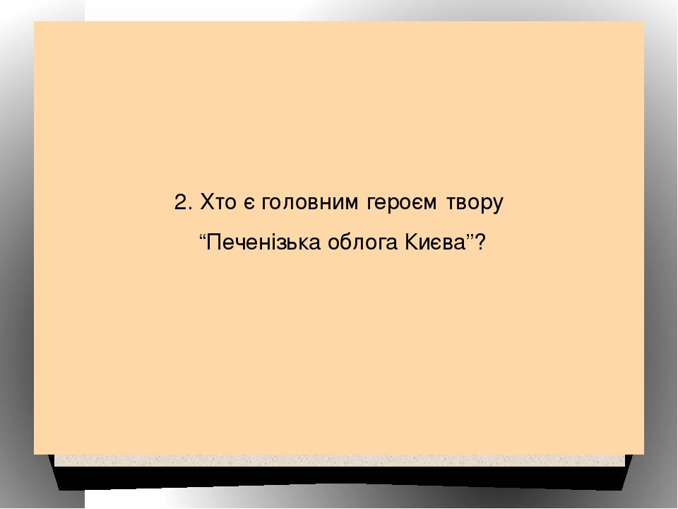"""2. Хто є головним героєм твору """"Печенізька облога Києва""""?"""