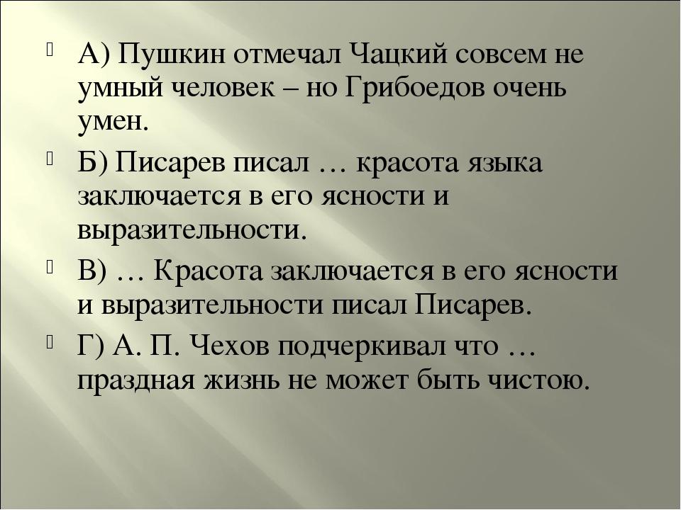 А) Пушкин отмечал Чацкий совсем не умный человек – но Грибоедов очень умен. Б...