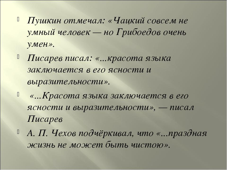 Пушкин отмечал: «Чацкий совсем не умный человек — но Грибоедов очень умен». П...