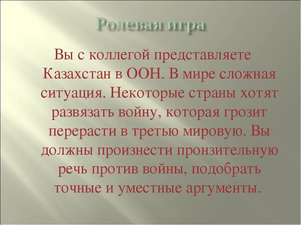 Вы с коллегой представляете Казахстан в ООН. В мире сложная ситуация. Некотор...