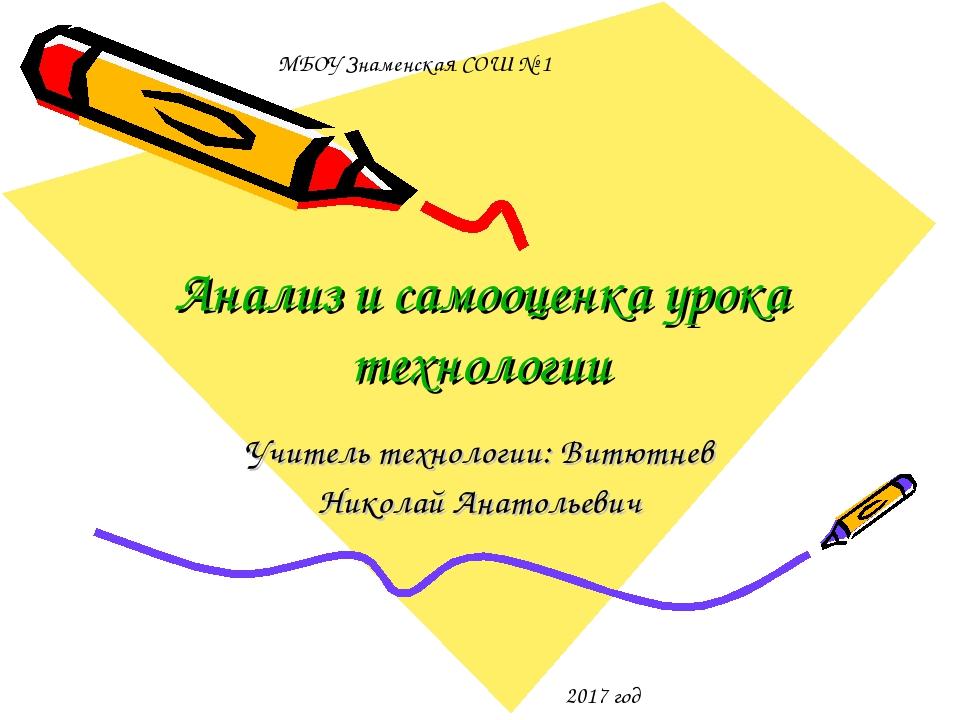 Анализ и самооценка урока технологии Учитель технологии: Витютнев Николай Ана...