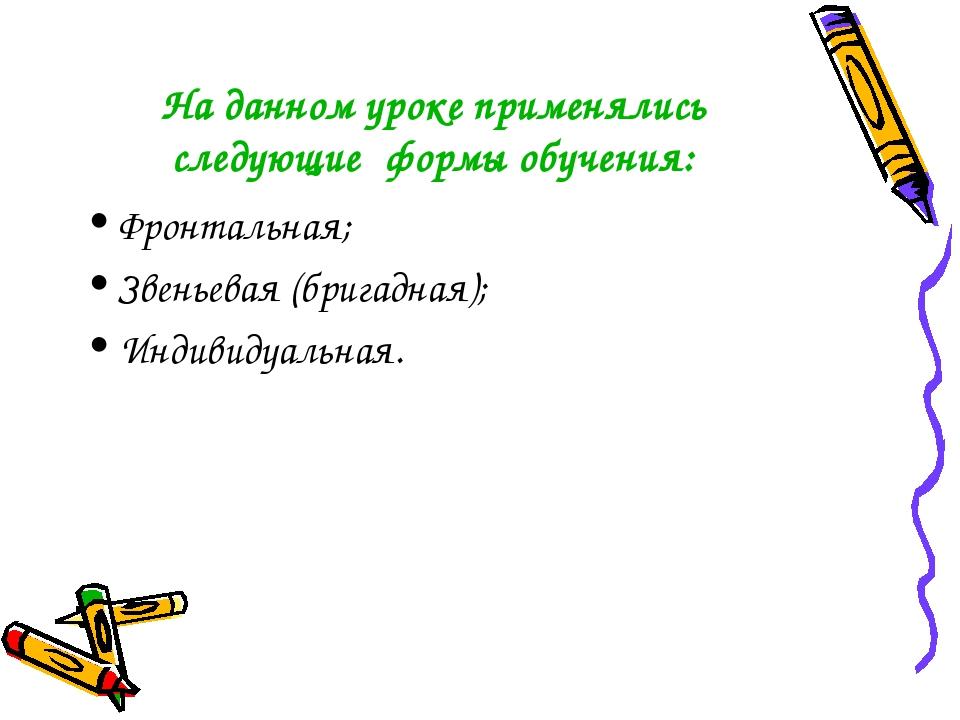 На данном уроке применялись следующие формы обучения: Фронтальная; Звеньевая...