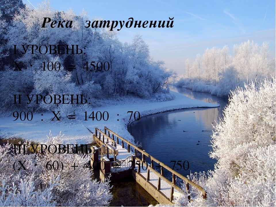 Река затруднений I УРОВЕНЬ: Х · 100 = 4500 II УРОВЕНЬ: 900 : Х = 1400 : 70 I...