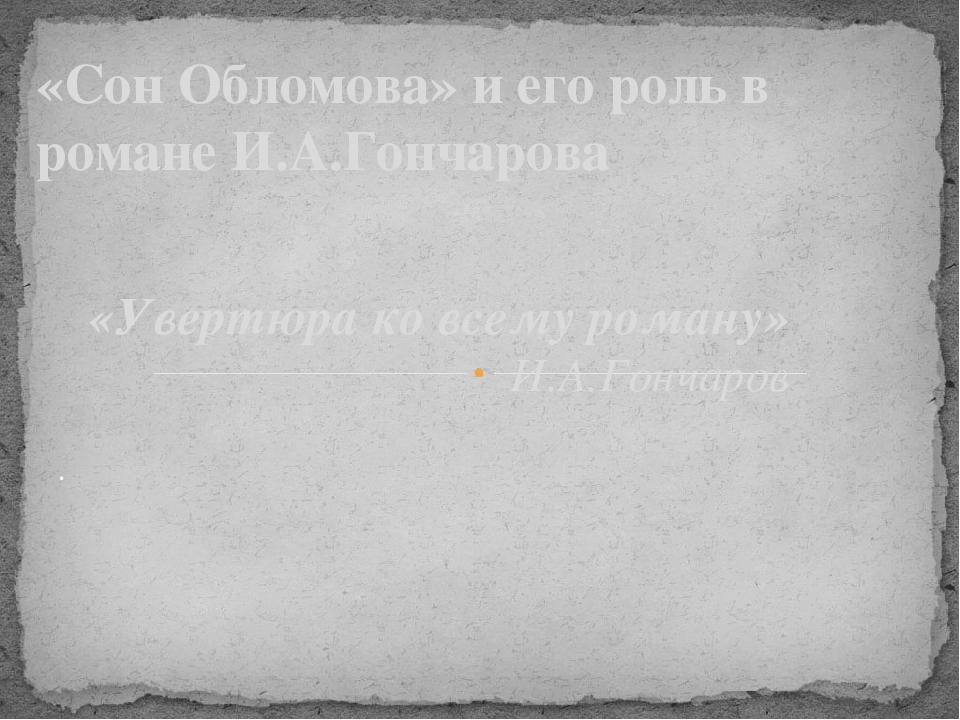 «Увертюра ко всему роману» И.А.Гончаров «Сон Обломова» и его роль в романе И....