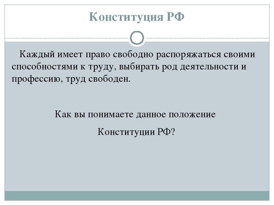 Конституция РФ Каждый имеет право свободно распоряжаться своими способностям...