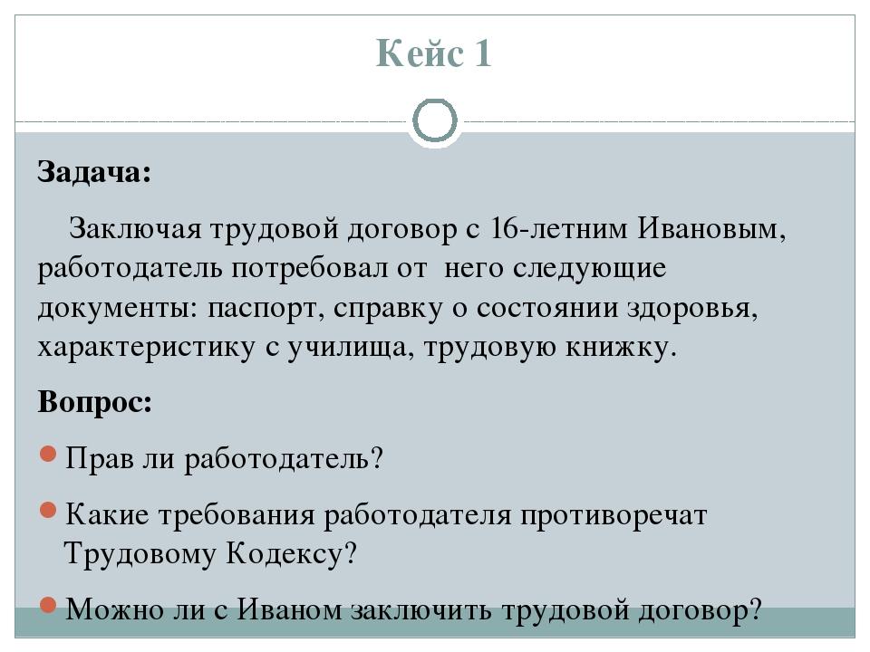 Кейс 1 Задача: Заключая трудовой договор с 16-летним Ивановым, работодатель п...