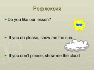 Рефлексия Do you like our lesson? If you do please, show me the sun. If you d