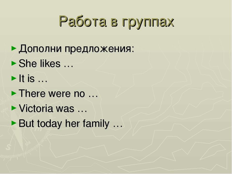 Работа в группах Дополни предложения: She likes … It is … There were no … Vic...
