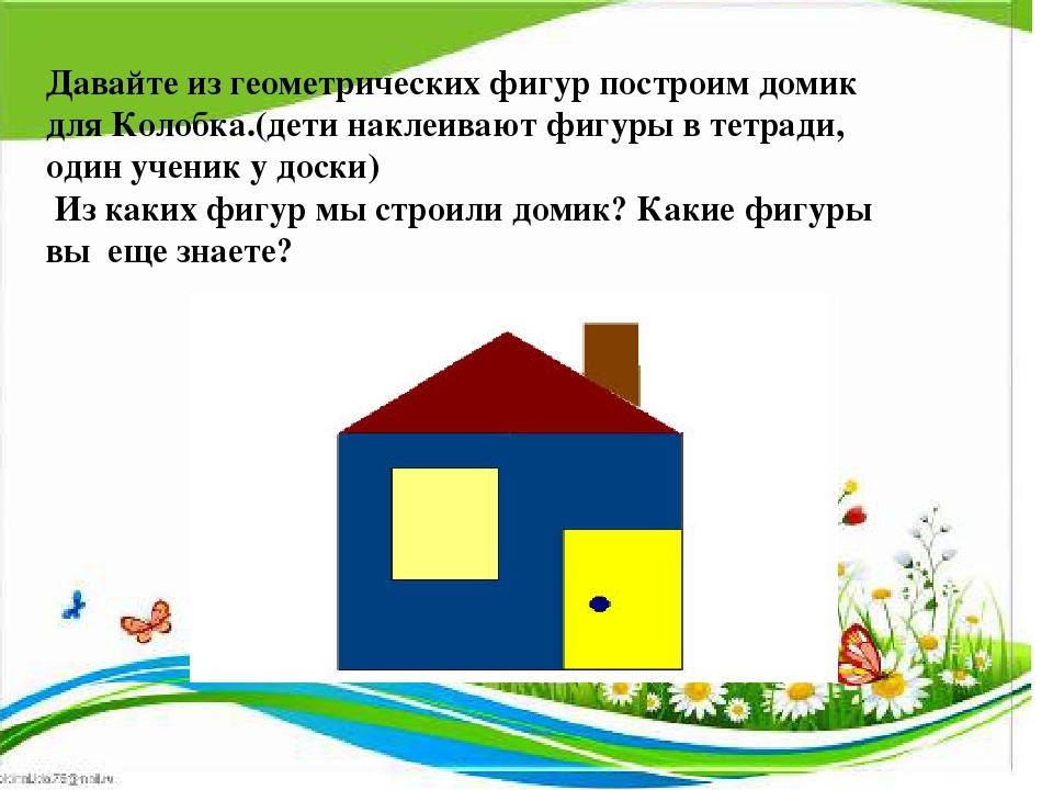 Давайте из геометрических фигур построим домик для Колобка.(дети наклеивают...