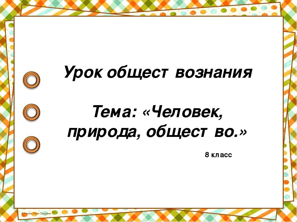 Урок обществознания Тема: «Человек, природа, общество.» 8 класс