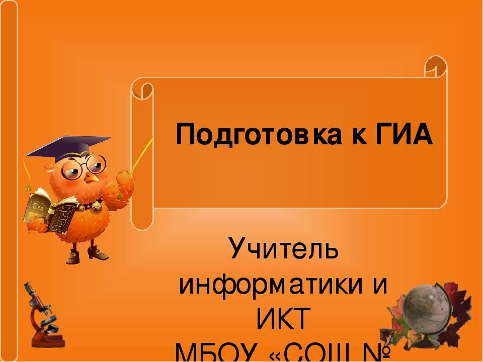 Подготовка к ГИА Учитель информатики и ИКТ МБОУ «СОШ № 22» г.Абакан Шленскова...