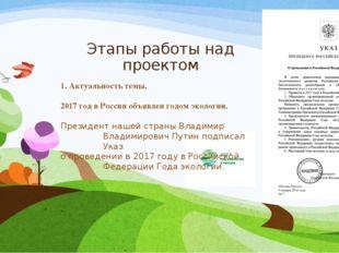 Этапы работы над проектом 1. Актуальность темы. 2017 год в России объявлен го
