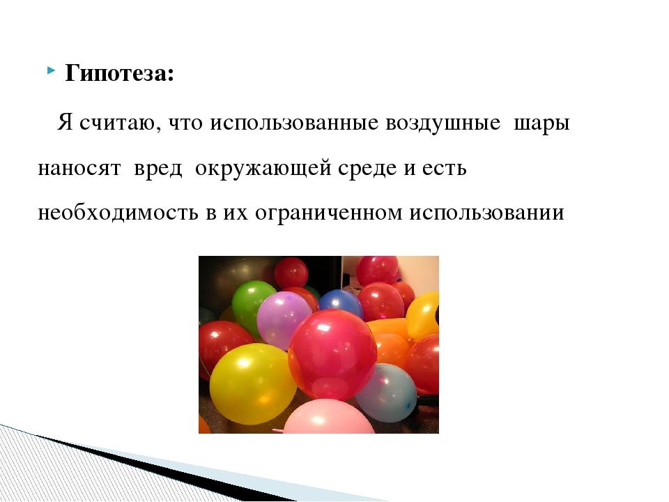 Гипотеза: Я считаю, что использованные воздушные шары наносят вред окружающей...