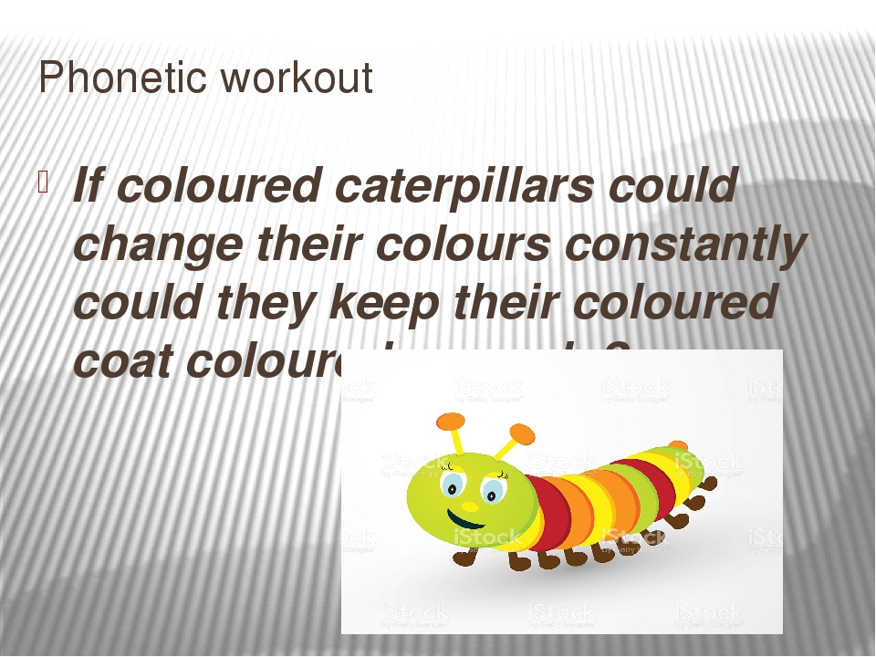 Phonetic workout If coloured caterpillars could change their colours constant...