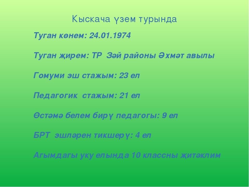 Кыскача үзем турында Туган көнем: 24.01.1974 Туган җирем: ТР Зәй районы Әхмә...