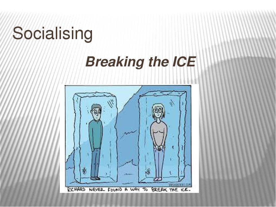 Socialising Breaking the ICE