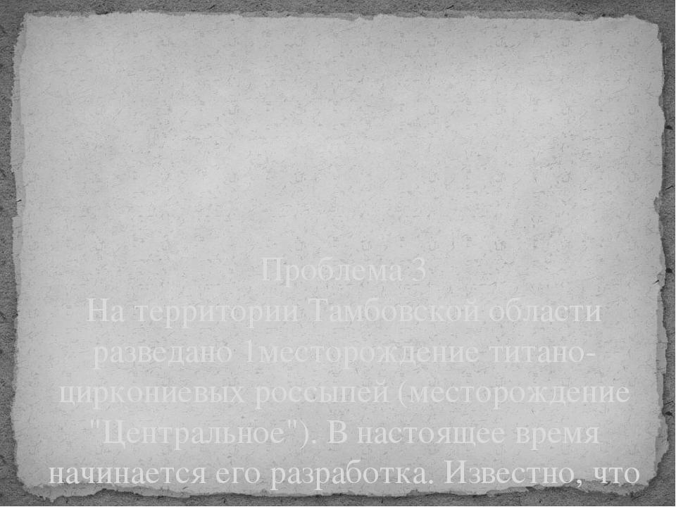 Проблема 3 На территории Тамбовской области разведано 1месторождение титано-...